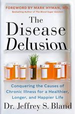 The Disease Delusion : Conquering the Causes of Chronic Illness for a Healthier, Longer, and Happier Life - Dr Jeffrey S Bland