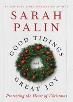 Good Tidings and Great Joy : Protecting the Heart of Christmas - Sarah Palin