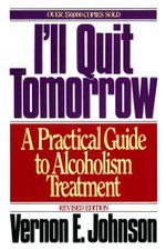 I'll Quit Tomorrow : A Practical Guide to Alcoholism Treatmen - Vernon E. Johnson