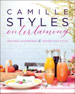 Camille Styles Entertaining : Inspired Gatherings and Effortless Style - Camille Styles