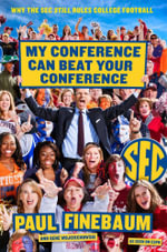 My Conference Can Beat Your Conference : Why the SEC Still Rules College Football - Paul Finebaum