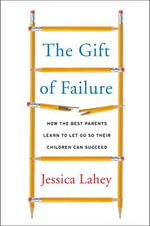 The Gift of Failure : How the Best Parents Learn to Let Go So Their Children Can Succeed - Jessica Lahey