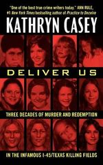 Deliver Us : Three Decades of Murder and Redemption in the Infamous I-45/Texas Killing Fields - Kathryn Casey