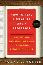 How to Read Literature Like a Professor Revised Edition : A Lively and Entertaining Guide to Reading Between the Lines - Thomas C Foster
