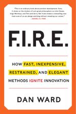 Fire : Inexpensive, Restrained, and Elegant Methods Ignite Innovation - Dan Ward