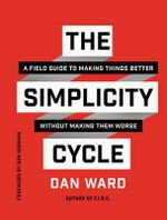 The Simplicity Cycle : A Field Guide to Making Things Better Without Making Them Worse - Dan Ward
