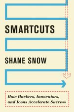 Smartcuts : How Hackers, Innovators, and Icons Accelerate Success - Shane Snow