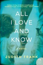All I Love and Know : A Novel - Judith Frank