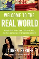 Welcome to the Real World : Finding Your Place, Perfecting Your Work, and Turning Your Job into Your Dream Career - Lauren Berger