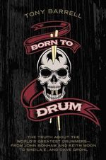 Born to Drum : The Truth About the World's Greatest Drummers : from John Bonham and Keith Moon to Sheila E. and Dave Grohl - Tony Barrell
