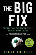 The Big Fix : The Hunt for the Match-Fixers Bringing Down Soccer - Brett Forrest