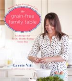 The Grain-Free Family Table : 125 Delicious Recipes for Fresh, Healthy Eating Every Day - Carrie Vitt