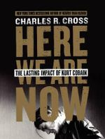 Here We are Now : The Lasting Impact of Kurt Cobain - Charles R Cross