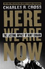 Here We Are Now : The Lasting Impact of Kurt Cobain - Charles R. Cross