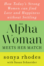 The Alpha Woman Meets Her Match : How Today's Strong Women Can Find Love and Happiness Without Settling - Sonya Rhodes