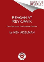 Reagan at Reykjavik : Forty-Eight Hours That Ended the Cold War - Ken Adelman