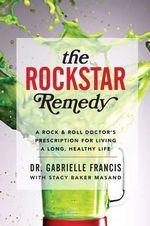 The Rockstar Remedy : A Rock & Roll Doctor's Prescription for Living a Long, Healthy Life - Gabrielle Francis