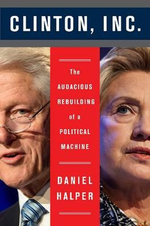 Clinton, Inc : The Audacious Rebuilding of a Political Machine - Daniel Halper