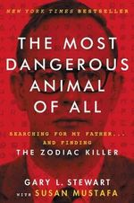 The Most Dangerous Animal of All : Searching for My Father . . . and Finding the Zodiac Killer - Gary L Stewart