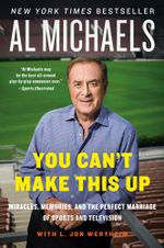 You Can't Make This Up : Miracles, Memories, and the Perfect Marriage of Sports and Television - Al Michaels