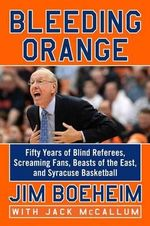 Bleeding Orange : Fifty Years of Blind Referees, Screaming Fans, Beasts of the East, and Syracuse Basketball - Jim Boeheim