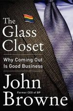 The Glass Closet : Why Coming Out Is Good Business - John Browne
