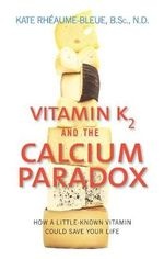 Vitamin K2 and the Calcium Paradox : How a Little-Known Vitamin Could Save Your Life - Kate Rheaume-Bleue