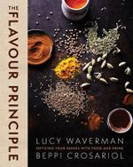 The Flavour Principle : Enticing Your Senses with Food and Drink - Lucy Waverman