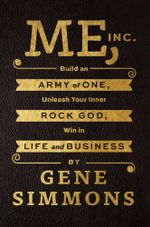 Me, Inc. : Build an Army of One, Unleash Your Inner Rock God, Win in Life and Business - Mr. Gene Simmons