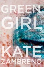 Green Girl : A Novel - Kate Zambreno
