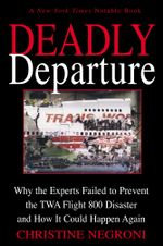Deadly Departure : Why the Experts Failed to Prevent the TWA Flight 800 Disaster and How It Could Happen Again - Christine Negroni