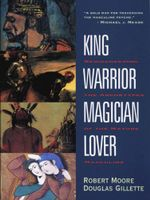 King, Warrior, Magician, Lover : Rediscovering the Archetypes of the Mature Masculine - Robert Moore