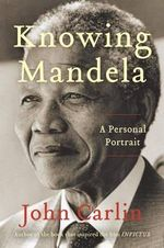 Knowing Mandela : A Personal Portrait - John Carlin
