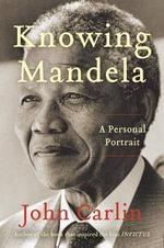 Knowing Mandela : A Personal Portrait - John Carlin