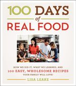 100 Days of Real Food : How We Did It, What We Learned, and 100 Easy, Wholesome Recipes Your Family Will Love - Lisa Leake
