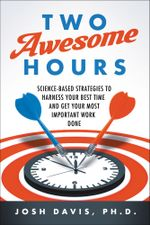 Two Awesome Hours : Science-Based Strategies to Harness Your Best Time and Get Your Most Important Work Done - Josh Davis