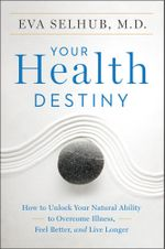 Your Health Destiny : How to Unlock Your Natural Ability to Overcome Illness, Feel Better, and Live Longer - Eva Selhub, M.D.