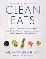Clean Eats : Over 200 Delicious Recipes to Reset Your Body's Natural Balance and Discover What It Means to Be Truly Healthy - Alejandro Junger
