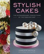 Stylish Cakes : The Extraordinary Confections of The Fashion Chef - Charlotte Neuville