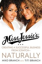 Miss Jessie's : Creating a Successful Business from Scratch---Naturally - Miko Branch