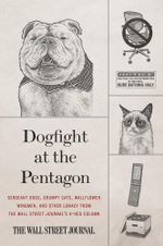 Dogfight at the Pentagon : Sergeant Dogs, Grumpy Cats, Wallflower Wingmen, and Other Lunacy from the Wall Street Journal's A-Hed Column - Wall Street Journal
