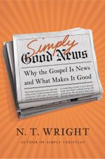 Simply Good News : Why the Gospel Is News and What Makes It Good - N. T. Wright