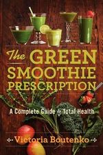 The Green Smoothie Prescription : A Complete Guide to Total Health - Victoria Boutenko