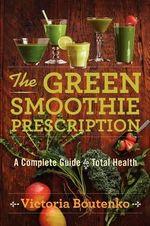 The Green Smoothie Prescription : A Complete Guide to Total Health - Victoria Boutenko