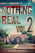Nothing Real Volume 2 : A Collection of Stories - Claire Needell