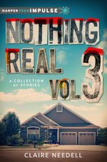 Nothing Real Volume 3 : A Collection of Stories - Claire Needell