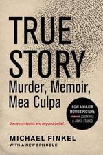 True Story Tie-In Edition : Murder, Memoir, Mea Culpa - Michael Finkel