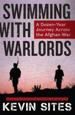 Swimming with Warlords : A Dozen-Year Journey Across the Afghan War - Kevin Sites