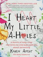 I Heart My Little A-Holes : A bunch of holy-crap moments no one ever told you about parenting - Karen Alpert