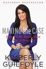 Making the Case : How to Be Your Own Best Advocate - Kimberly Guilfoyle